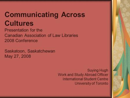 Communicating Across Cultures Presentation for the Canadian Association of Law Libraries 2008 Conference Saskatoon, Saskatchewan May 27, 2008 Suying Hugh.