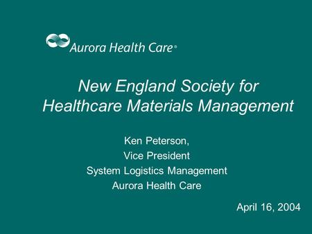New England Society for Healthcare Materials Management Ken Peterson, Vice President System Logistics Management Aurora Health Care April 16, 2004.