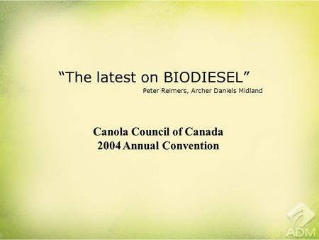 """The latest on BIODIESEL"" Peter Reimers, Archer Daniels Midland Canola Council of Canada 2004 Annual Convention."