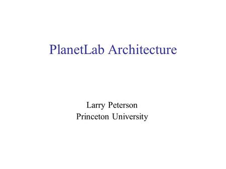 PlanetLab Architecture Larry Peterson Princeton University.