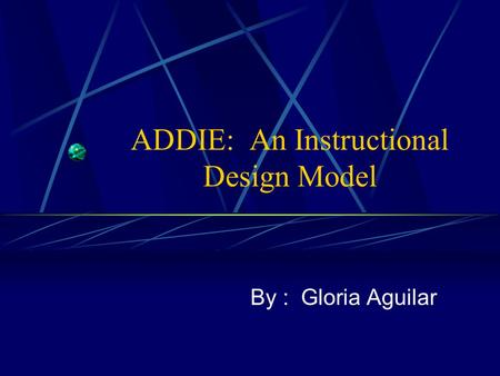 ADDIE: An Instructional Design Model By : Gloria Aguilar.