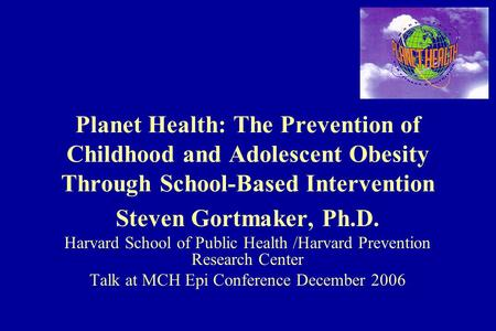 Planet Health: The Prevention of Childhood and Adolescent Obesity Through School-Based Intervention Steven Gortmaker, Ph.D. Harvard School of Public Health.