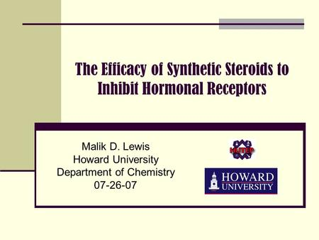 The Efficacy of Synthetic Steroids to Inhibit Hormonal Receptors Malik D. Lewis Howard University Department of Chemistry 07-26-07.