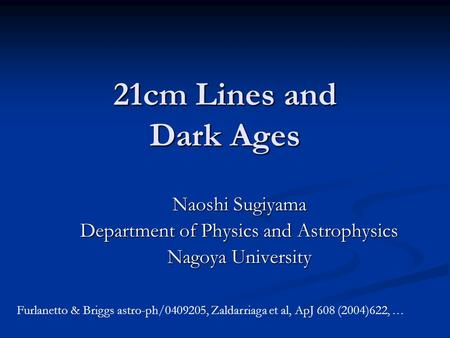 21cm Lines and Dark Ages Naoshi Sugiyama Department of Physics and Astrophysics Nagoya University Furlanetto & Briggs astro-ph/0409205, Zaldarriaga et.