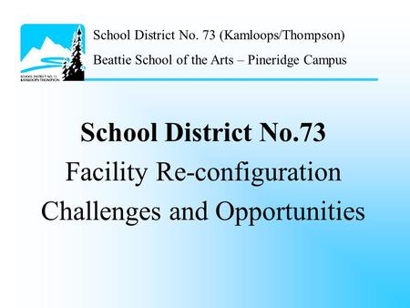 School District No. 73 (Kamloops/Thompson) Beattie School of the Arts – Pineridge Campus School District No.73 Facility Re-configuration Challenges and.