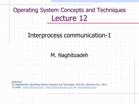 Operating System Concepts and Techniques Lecture 12 Interprocess communication-1 M. Naghibzadeh Reference M. Naghibzadeh, Operating System Concepts and.