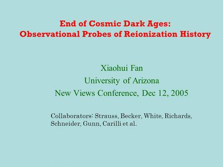 End of Cosmic Dark Ages: Observational Probes of Reionization History Xiaohui Fan University of Arizona New Views Conference, Dec 12, 2005 Collaborators:
