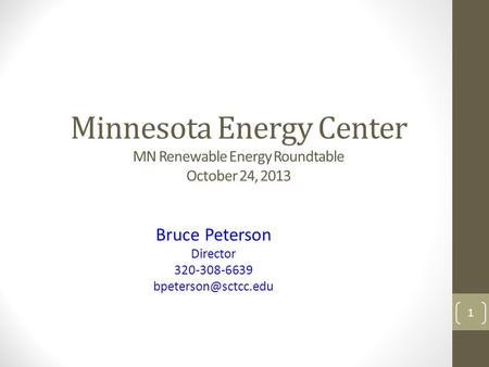 Minnesota Energy Center MN Renewable Energy Roundtable October 24, 2013 Bruce Peterson Director 320-308-6639 1.