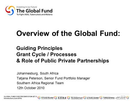Overview of the Global Fund: Guiding Principles Grant Cycle / Processes & Role of Public Private Partnerships Johannesburg, South Africa Tatjana Peterson,
