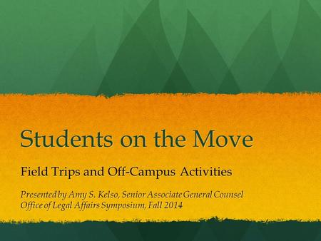 Students on the Move Field Trips and Off-Campus Activities Presented by Amy S. Kelso, Senior Associate General Counsel Office of Legal Affairs Symposium,