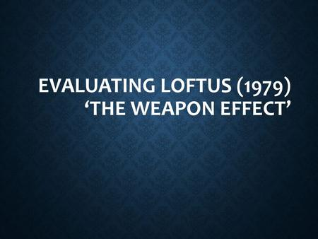Evaluating Loftus (1979) 'The weapon effect'