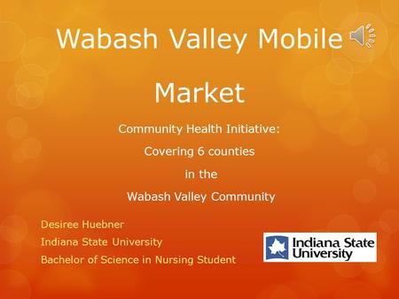 Wabash Valley Mobile Market Community Health Initiative: Covering 6 counties in the Wabash Valley Community Desiree Huebner Indiana State University.