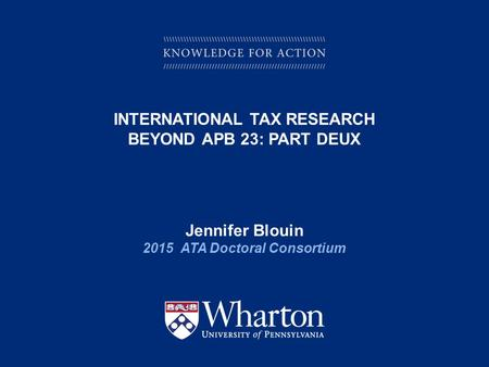 KNOWLEDGE FOR ACTION INTERNATIONAL TAX RESEARCH BEYOND APB 23: PART DEUX Jennifer Blouin 2015 ATA Doctoral Consortium.