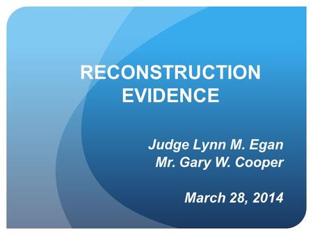 RECONSTRUCTION EVIDENCE Judge Lynn M. Egan Mr. Gary W. Cooper March 28, 2014.