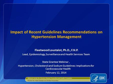 Impact of Recent Guidelines Recommendations on Hypertension Management Fleetwood Loustalot, Ph.D., F.N.P. Lead, Epidemiology, Surveillance and Health Services.