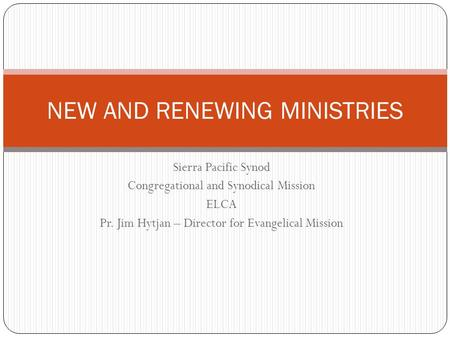 Sierra Pacific Synod Congregational and Synodical Mission ELCA Pr. Jim Hytjan – Director for Evangelical Mission NEW AND RENEWING MINISTRIES.