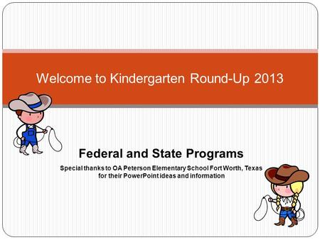 Welcome to Kindergarten Round-Up 2013 Federal and State Programs Special thanks to OA Peterson Elementary School Fort Worth, Texas for their PowerPoint.