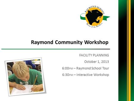 FACILITY PLANNING October 1, 2013 6:00 PM – Raymond School Tour 6:30 PM – Interactive Workshop Raymond Community Workshop.