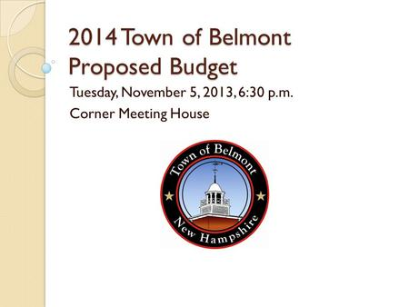 2014 Town of Belmont Proposed <strong>Budget</strong> Tuesday, November 5, <strong>2013</strong>, 6:30 p.m. Corner Meeting House.