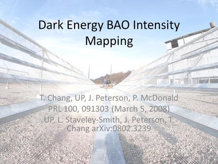 Dark Energy BAO Intensity Mapping T. Chang, UP, J. Peterson, P. McDonald PRL 100, 091303 (March 5, 2008) UP, L. Staveley-Smith, J. Peterson, T. Chang arXiv:0802.3239.