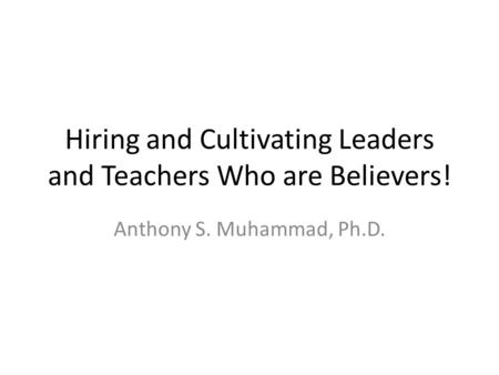 Hiring and Cultivating Leaders and Teachers Who are Believers! Anthony S. Muhammad, Ph.D.