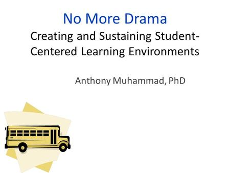 No More Drama Creating and Sustaining Student- Centered Learning Environments Anthony Muhammad, PhD.