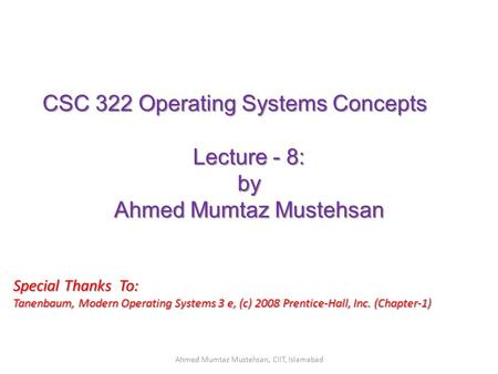 CSC 322 Operating Systems Concepts Lecture - 8: by Ahmed Mumtaz Mustehsan Special Thanks To: Tanenbaum, Modern Operating Systems 3 e, (c) 2008 Prentice-Hall,