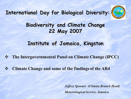 Jeffery Spooner (Climate Branch Head) Meteorological Service, Jamaica International Day for Biological Diversity: Biodiversity and Climate Change 22 May.