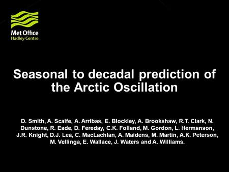 Seasonal to decadal prediction of the Arctic Oscillation D. Smith, A. Scaife, A. Arribas, E. Blockley, A. Brookshaw, R.T. Clark, N. Dunstone, R. Eade,
