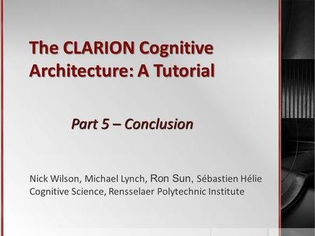 The CLARION Cognitive Architecture: A Tutorial Part 5 – Conclusion Nick Wilson, Michael Lynch, Ron Sun, Sébastien Hélie Cognitive Science, Rensselaer Polytechnic.
