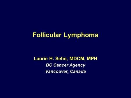 Follicular Lymphoma Laurie H. Sehn, MDCM, MPH BC Cancer Agency Vancouver, Canada.