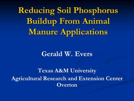 Reducing Soil Phosphorus Buildup From Animal Manure Applications Gerald W. Evers Texas A&M University Agricultural Research and Extension Center Overton.