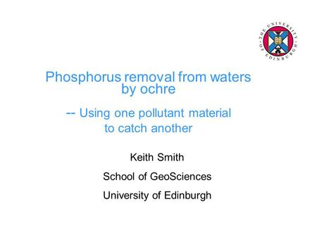 Phosphorus removal from waters by ochre -- Using one pollutant material to catch another Keith Smith School of GeoSciences University of Edinburgh.