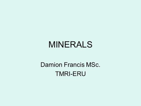 MINERALS Damion Francis MSc. TMRI-ERU. Phosphorus 85% of phosphorus is located in bones and teeth Remainder found in muscles, organs, blood, and other.