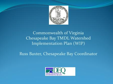 Commonwealth of Virginia Chesapeake Bay TMDL Watershed Implementation Plan (WIP) Russ Baxter, Chesapeake Bay Coordinator.