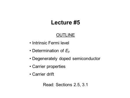 Lecture #5 OUTLINE Intrinsic Fermi level Determination of E F Degenerately doped semiconductor Carrier properties Carrier drift Read: Sections 2.5, 3.1.