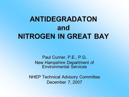 ANTIDEGRADATON and NITROGEN IN GREAT BAY Paul Currier, P.E., P.G. New Hampshire Department of Environmental Services NHEP Technical Advisory Committee.