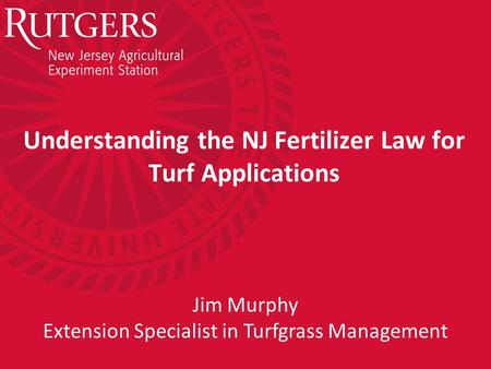 Understanding the NJ Fertilizer Law for Turf Applications Jim Murphy Extension Specialist in Turfgrass Management.