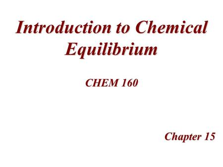 Introduction to Chemical Equilibrium Chapter 15 CHEM 160.