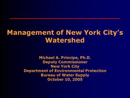 Management of New York City's Watershed Michael A. Principe, Ph.D. Deputy Commissioner New York City Department of Environmental Protection Bureau of Water.