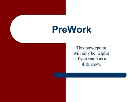PreWork This powerpoint will only be helpful if you run it as a slide show.