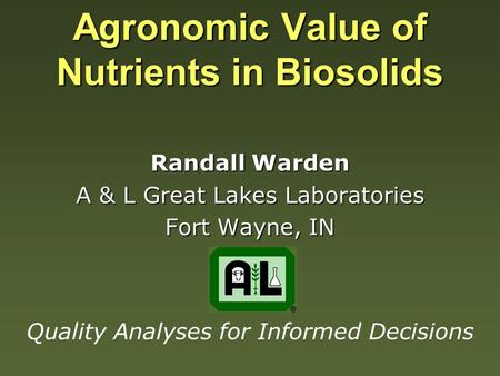 Agronomic Value of Nutrients in Biosolids Randall Warden A & L Great Lakes Laboratories Fort Wayne, IN Quality Analyses for Informed Decisions.