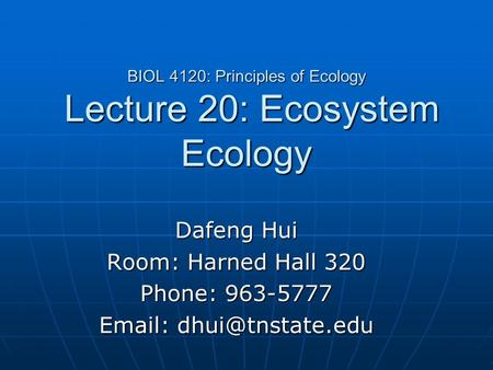 BIOL 4120: Principles of Ecology Lecture 20: Ecosystem Ecology Dafeng Hui Room: Harned Hall 320 Phone: 963-5777