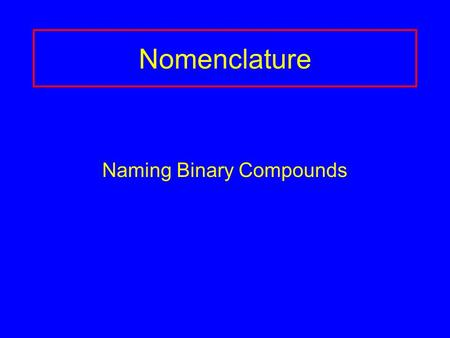 Nomenclature Naming Binary Compounds. Binary Ionic Compounds Contain 2 different elements Name the metal first, then the nonmetal as -ide. Use name of.