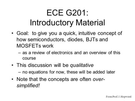 ECE G201: Introductory Material Goal: to give you a quick, intuitive concept of how semiconductors, diodes, BJTs and MOSFETs work –as a review of electronics.
