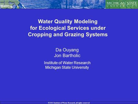 ©2003 Institute of Water Research, all rights reserved Water Quality Modeling for Ecological Services under Cropping and Grazing Systems Da Ouyang Jon.