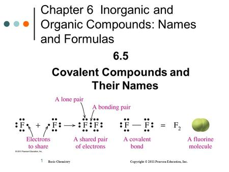 1 Chapter 6 Inorganic and Organic Compounds: Names and Formulas 6.5 Covalent Compounds and Their Names Basic Chemistry Copyright © 2011 Pearson Education,