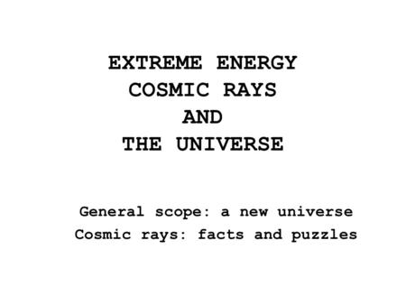 EXTREME ENERGY COSMIC RAYS AND THE UNIVERSE General scope: a new universe Cosmic rays: facts and puzzles.