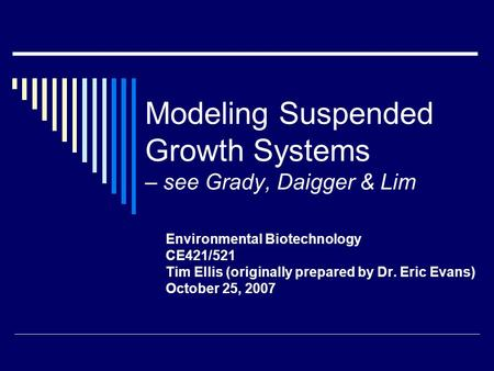 Modeling Suspended Growth Systems – see Grady, Daigger & Lim Environmental Biotechnology CE421/521 Tim Ellis (originally prepared by Dr. Eric Evans) October.