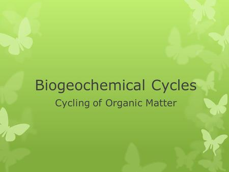 Biogeochemical Cycles Cycling of Organic Matter Week 3 Bio 20 Cyber High.